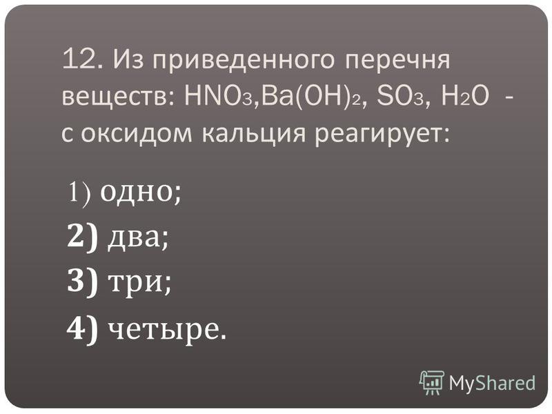 12. Из приведенного перечня веществ : HNO 3,Ba(OH) 2, SO 3, H 2 O - с оксидом кальция реагирует : 1) одно ; 2) два ; 3) три ; 4) четыре.
