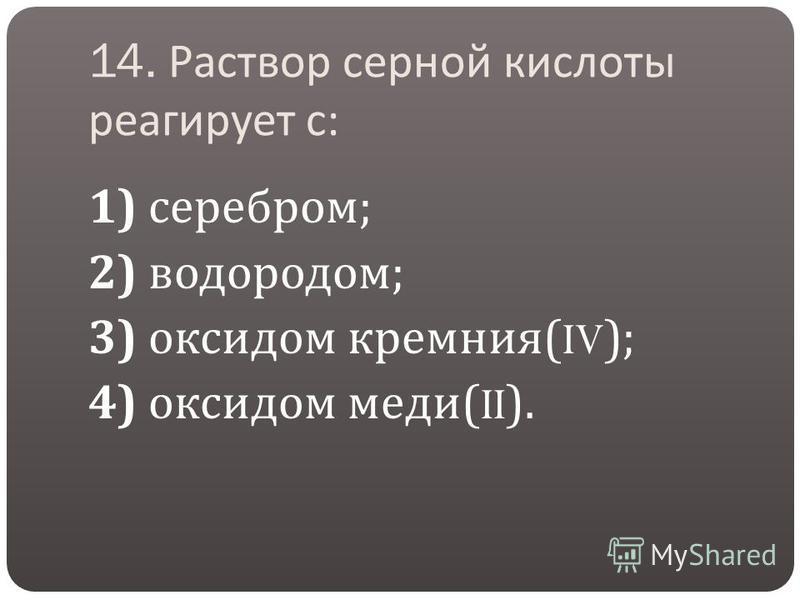 14. Раствор серной кислоты реагирует с : 1) серебром ; 2) водородом ; 3) оксидом кремния (IV); 4) оксидом меди (II).
