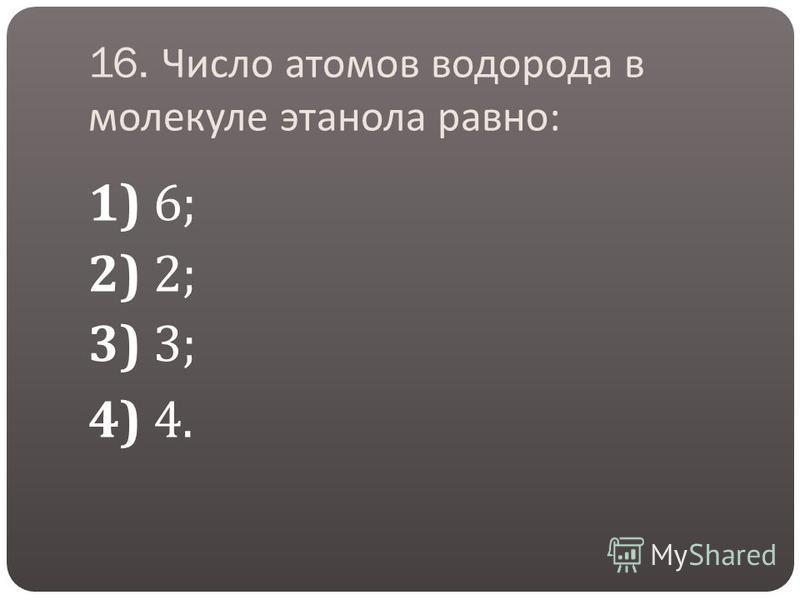 16. Число атомов водорода в молекуле этанола равно : 1) 6; 2) 2; 3) 3; 4) 4.