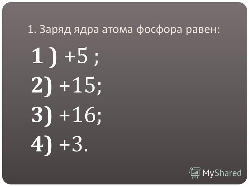 1. Заряд ядра атома фосфора равен : 1 ) +5 ; 2) +15; 3) +16; 4) +3.