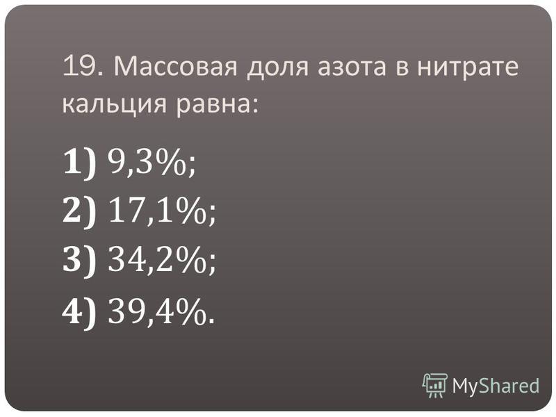19. Массовая доля азота в нитрате кальция равна : 1) 9,3%; 2) 17,1%; 3) 34,2%; 4) 39,4%.