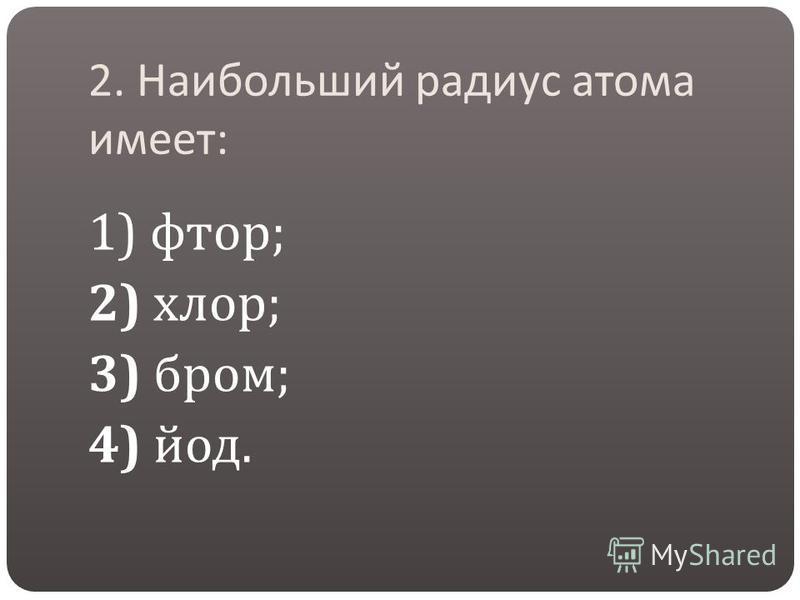2. Наибольший радиус атома имеет : 1) фтор ; 2) хлор ; 3) бром ; 4) йод.