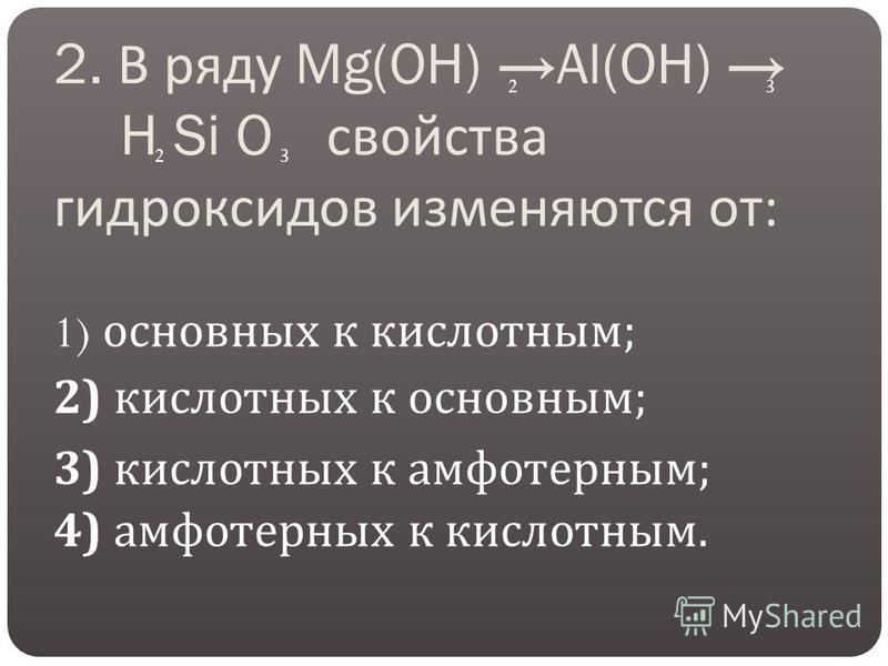 2. В ряду Mg(OH) Al(OH) H Si O свойства гидроксидов изменяются от : 1) основных к кислотным ; 2) кислотных к основным ; 3) кислотных к амфотерным ; 4) амфотерных к кислотным. 23 23