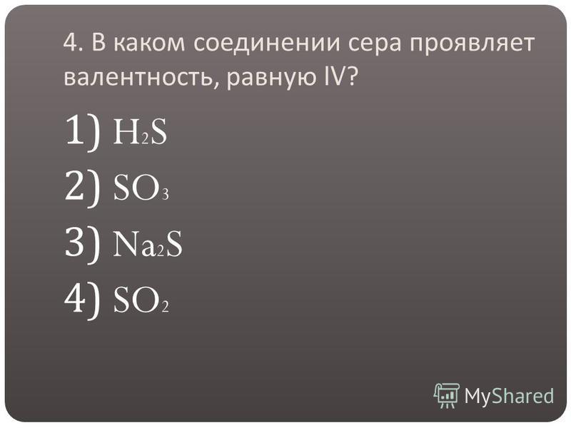 4. В каком соединении сера проявляет валентность, равную IV? 1) H 2 S 2) SO 3 3) Na 2 S 4) SO 2