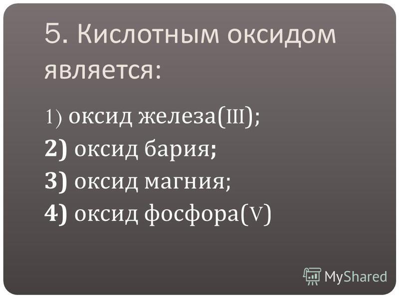 5. Кислотным оксидом является : 1) оксид железа (III); 2) оксид бария ; 3) оксид магния ; 4) оксид фосфора (V)