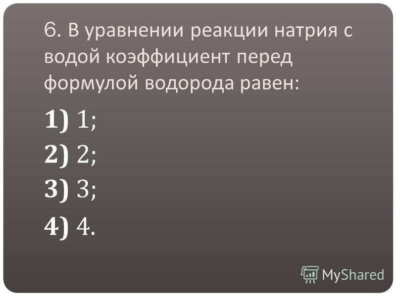 6. В уравнении реакции натрия с водой коэффициент перед формулой водорода равен : 1) 1; 2) 2; 3) 3; 4) 4.