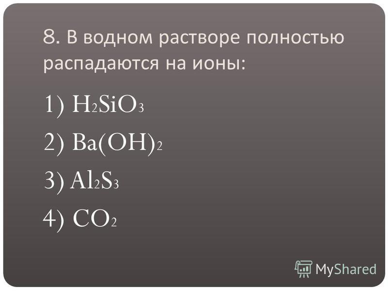 8. В водном растворе полностью распадаются на ионы : 1) H 2 SiO 3 2) Ba(OH) 2 3) Al 2 S 3 4) CO 2