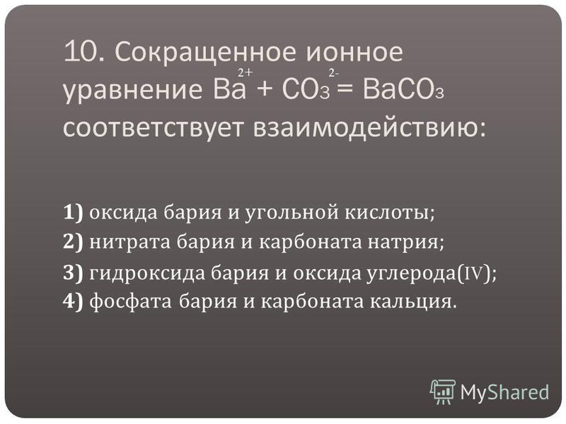 10. Сокращенное ионное уравнение Ba + CO 3 = BaCO 3 соответствует взаимодействию : 1) оксида бария и угольной кислоты ; 2) нитрата бария и карбоната натрия ; 3) гидроксида бария и оксида углерода (IV); 4) фосфата бария и карбоната кальция. 2+2-