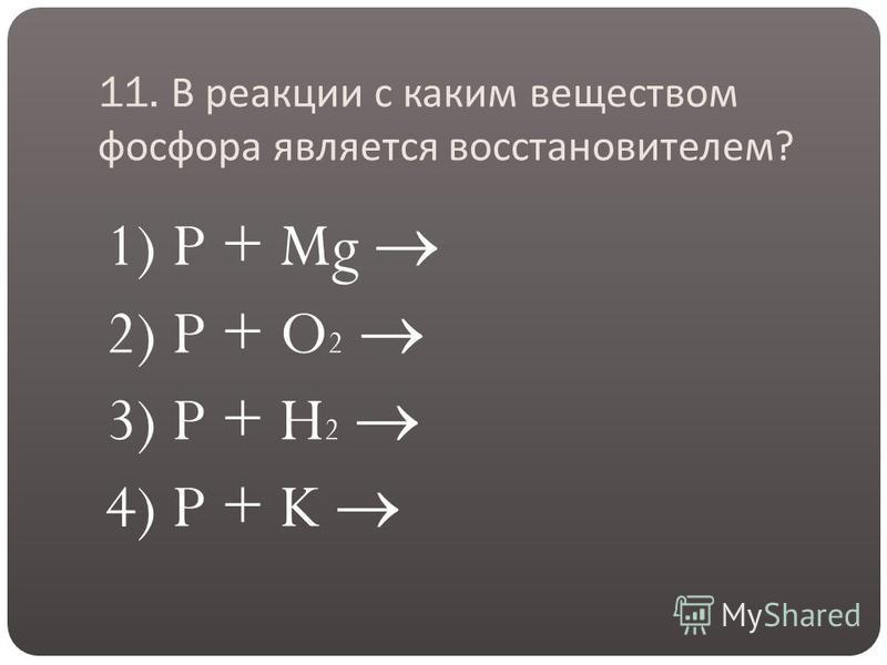 11. В реакции с каким веществом фосфора является восстановителем ? 1) P + Mg 2) P + O 2 3) P + H 2 4) P + K