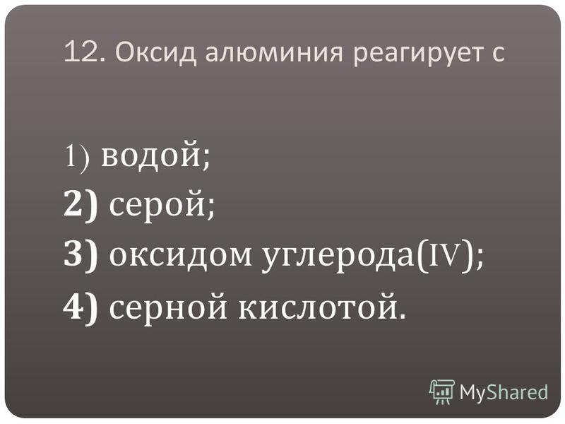 12. Оксид алюминия реагирует с 1) водой ; 2) серой ; 3) оксидом углерода (IV); 4) серной кислотой.