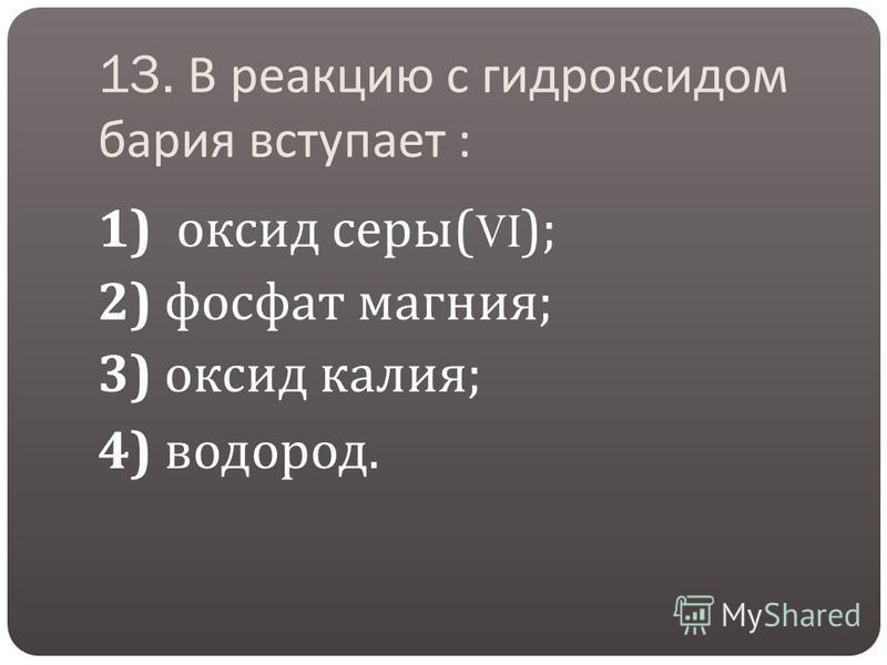 13. В реакцию с гидроксидом бария вступает : 1) оксид серы (VI); 2) фосфат магния ; 3) оксид калия ; 4) водород.
