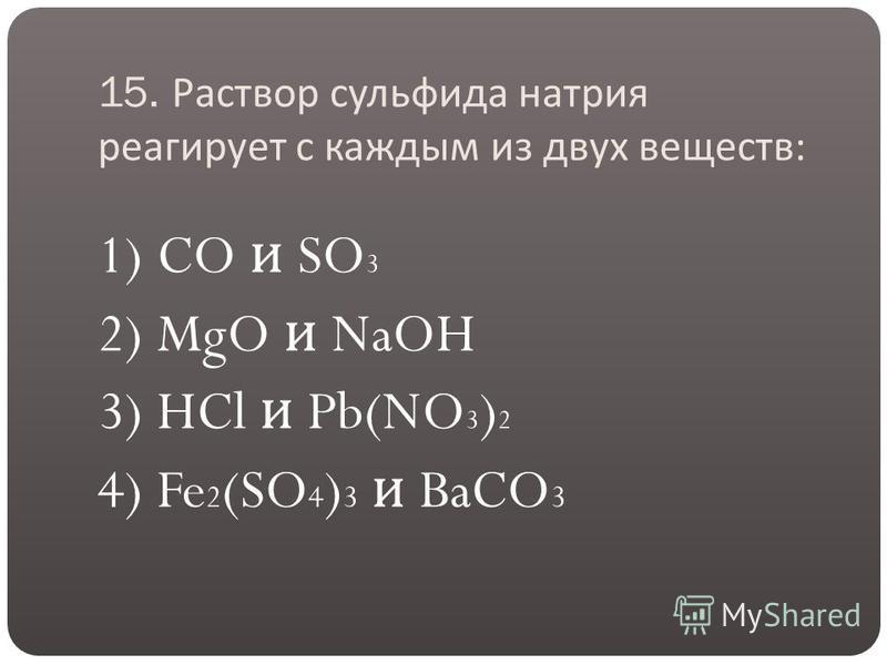 15. Раствор сульфида натрия реагирует с каждым из двух веществ : 1) CO и SO 3 2) MgO и NaOH 3) HCl и Pb(NO 3 ) 2 4) Fe 2 (SO 4 ) 3 и BaCO 3