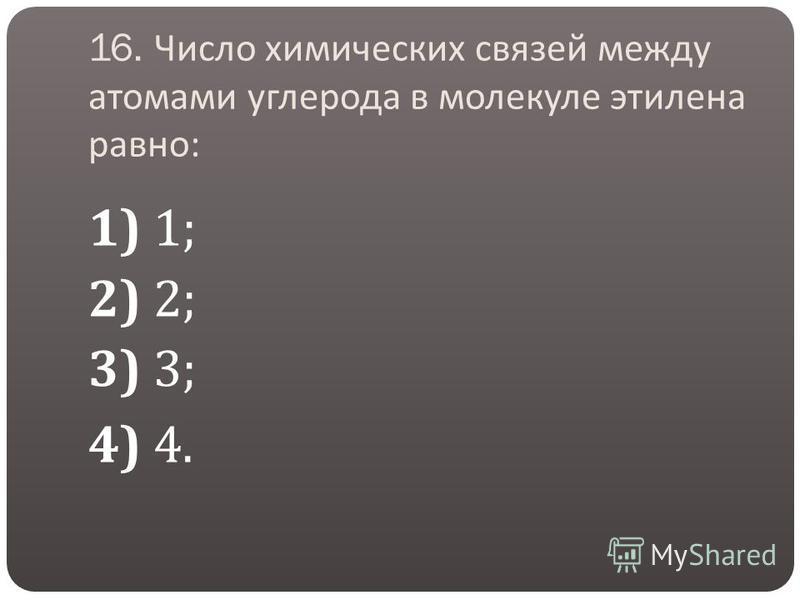 16. Число химических связей между атомами углерода в молекуле этилена равно : 1) 1; 2) 2; 3) 3; 4) 4.