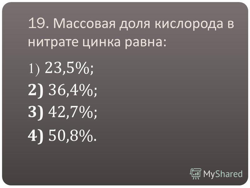 19. Массовая доля кислорода в нитрате цинка равна : 1) 23,5%; 2) 36,4%; 3) 42,7%; 4) 50,8%.