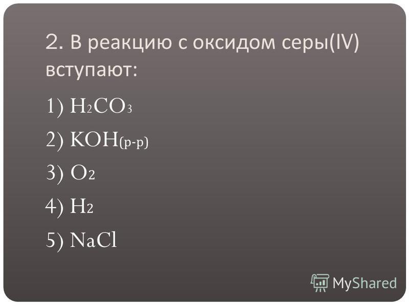 2. В реакцию с оксидом серы (IV) вступают : 1) H 2 CO 3 2) KOH ( р - р ) 3) O 2 4) H 2 5) NaCl