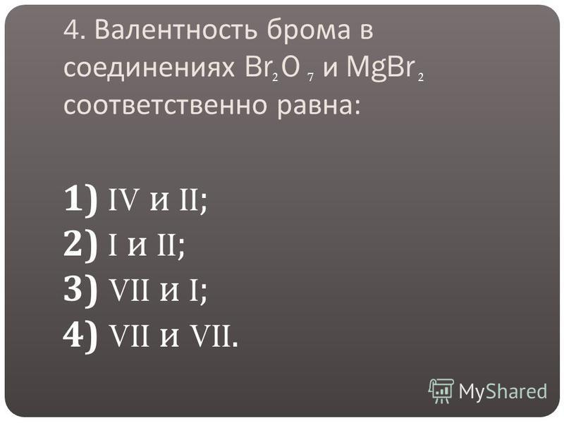 4. Валентность брома в соединениях Br O и MgBr соответственно равна : 1) IV и II; 2) I и II; 3) VII и I; 4) VII и VII. 227