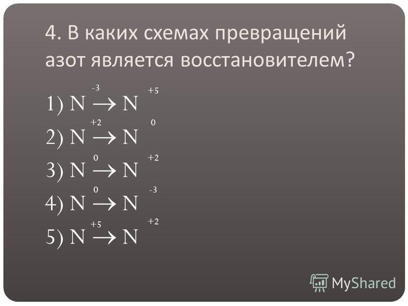 4. В каких схемах превращений азот является восстановителем ? 1) N N 2) N N 3) N N 4) N N 5) N N -3 +5 +20 0 0-3 +5 +2