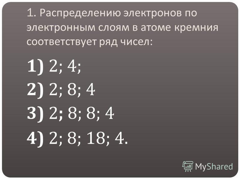 1. Распределению электронов по электронным слоям в атоме кремния соответствует ряд чисел : 1) 2; 4; 2) 2; 8; 4 3) 2; 8; 8; 4 4) 2; 8; 18; 4.
