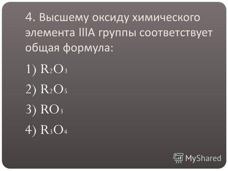 4. Высшему оксиду химического элемента III А группы соответствует общая формула : 1) R 2 O 3 2) R 2 O 5 3) RO 3 4) R 3 O 4