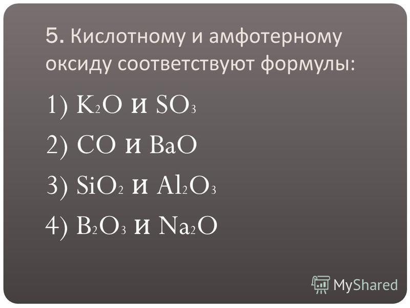 5. Кислотному и амфотерному оксиду соответствуют формулы : 1) K 2 O и SO 3 2) CO и BaO 3) SiO 2 и Al 2 O 3 4) B 2 O 3 и Na 2 O