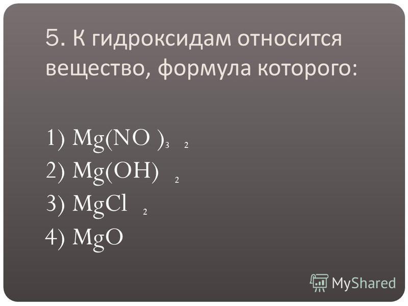 5. К гидроксидам относится вещество, формула которого : 1) Mg(NO ) 2) Mg(OH) 3) MgCl 4) MgO 32 2 2