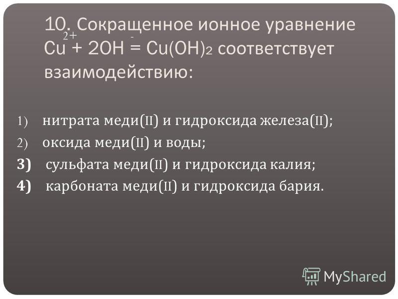 10. Сокращенное ионное уравнение Cu + 2OH = Cu(OH) 2 соответствует взаимодействию : 1) нитрата меди (II) и гидроксида железа (II); 2) оксида меди (II) и воды ; 3) сульфата меди (II) и гидроксида калия ; 4) карбоната меди (II) и гидроксида бария. 2+-