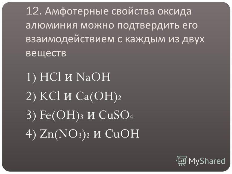 12. Амфотерные свойства оксида алюминия можно подтвердить его взаимодействием с каждым из двух веществ 1) HCl и NaOH 2) KCl и Ca(OH) 2 3) Fe(OH) 3 и CuSO 4 4) Zn(NO 3 ) 2 и CuOH