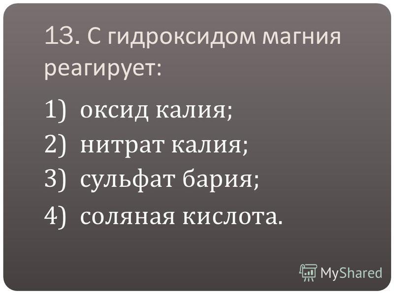 13. С гидроксидом магния реагирует : 1) оксид калия ; 2) нитрат калия ; 3) сульфат бария ; 4) соляная кислота.