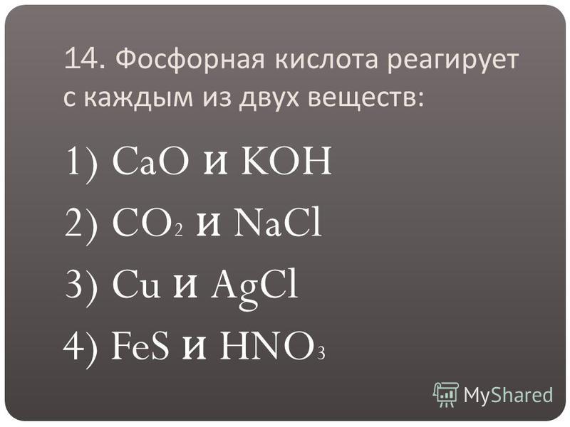 14. Фосфорная кислота реагирует с каждым из двух веществ : 1) CaO и KOH 2) CO 2 и NaCl 3) Cu и AgCl 4) FeS и HNO 3