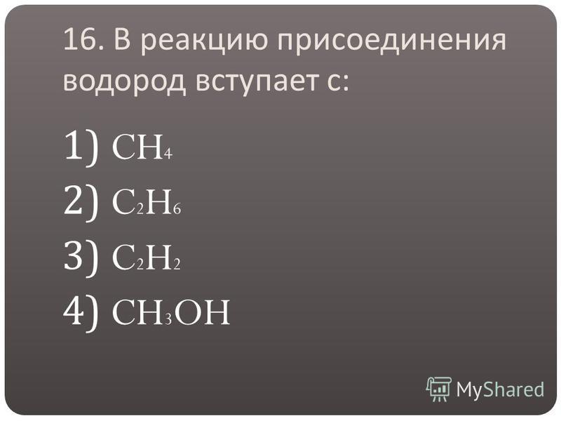 16. В реакцию присоединения водород вступает с : 1) CH 4 2) C 2 H 6 3) C 2 H 2 4) CH 3 OH