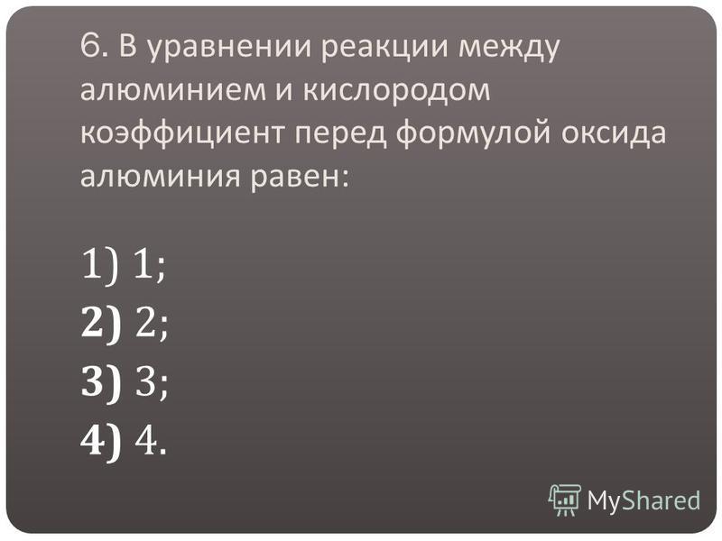 6. В уравнении реакции между алюминием и кислородом коэффициент перед формулой оксида алюминия равен : 1) 1; 2) 2; 3) 3; 4) 4.