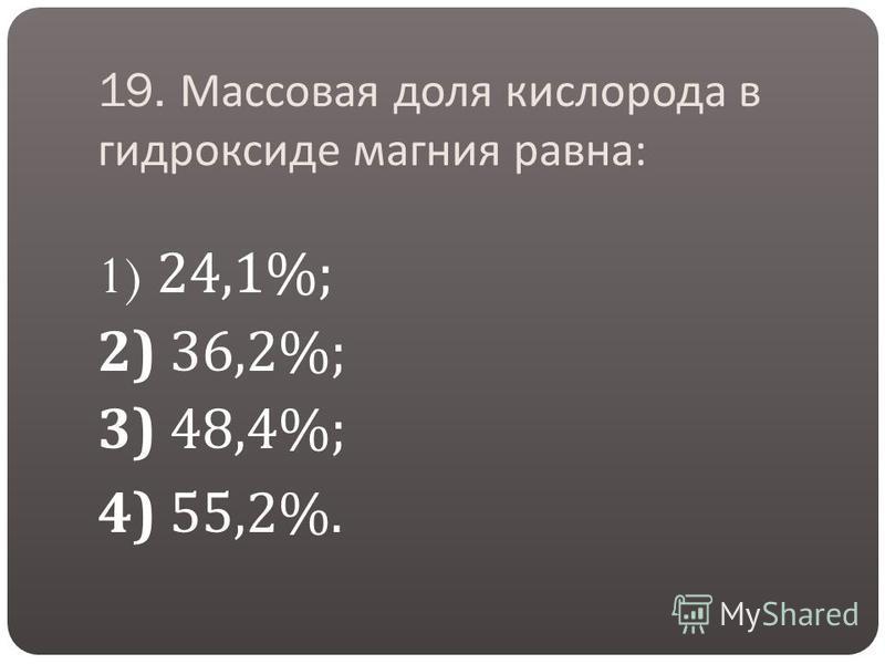 19. Массовая доля кислорода в гидроксиде магния равна : 1) 24,1%; 2) 36,2%; 3) 48,4%; 4) 55,2%.