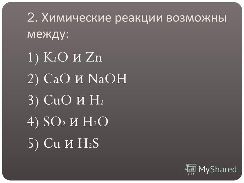 2. Химические реакции возможны между : 1) K 2 O и Zn 2) CaO и NaOH 3) CuO и H 2 4) SO 2 и H 2 O 5) Cu и H 2 S