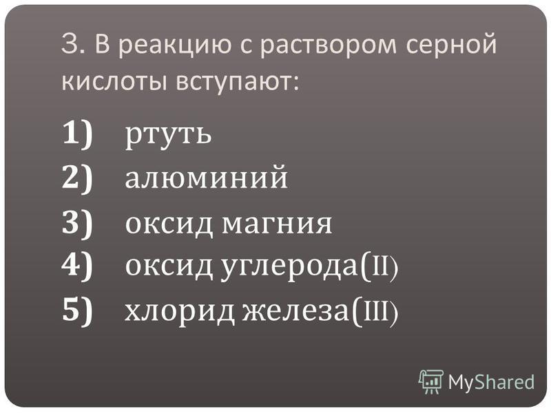 3. В реакцию с раствором серной кислоты вступают : 1) ртуть 2) алюминий 3) оксид магния 4) оксид углерода (II) 5) хлорид железа (III)