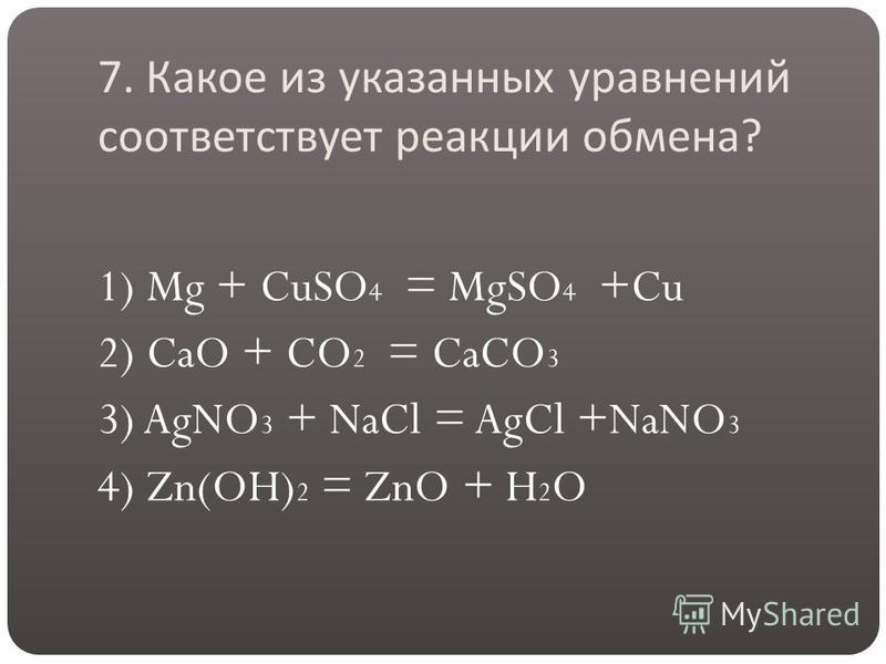 7. Какое из указанных уравнений соответствует реакции обмена ? 1) Mg + CuSO 4 = MgSO 4 +Cu 2) CaO + CO 2 = CaCO 3 3) AgNO 3 + NaCl = AgCl +NaNO 3 4) Zn(OH) 2 = ZnO + H 2 O