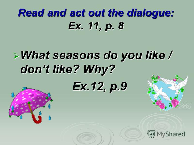 Read and act out the dialogue: Ex. 11, p. 8 What seasons do you like / dont like? Why? What seasons do you like / dont like? Why? Ex.12, p.9 Ex.12, p.9