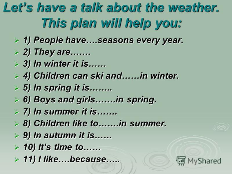 Lets have a talk about the weather. This plan will help you: 1) People have….seasons every year. 1) People have….seasons every year. 2) They are……. 2) They are……. 3) In winter it is…… 3) In winter it is…… 4) Children can ski and……in winter. 4) Childr