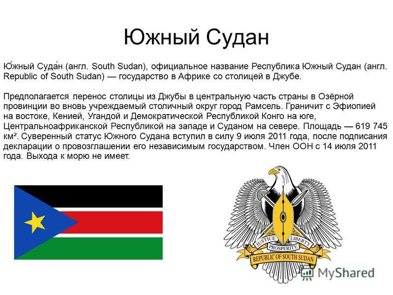 Южный Судан Ю́жный Суда́н (англ. South Sudan), официальное название Республика Южный Судан (англ. Republic of South Sudan) государство в Африке со столицей в Джубе. Предполагается перенос столицы из Джубы в центральную часть страны в Озёрной провинци
