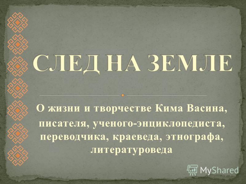 О жизни и творчестве Кима Васина, писателя, ученого-энциклопедиста, переводчика, краеведа, этнографа, литературоведа