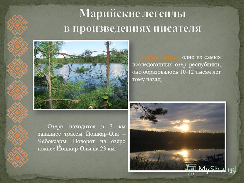 23 Озеро Карась Озеро Карась одно из самых исследованных озер республики, оно образовалось 10-12 тысяч лет тому назад. Озеро находится в 3 км западнее трассы Йошкар-Ола – Чебоксары. Поворот на озеро южнее Йошкар-Олы на 23 км.