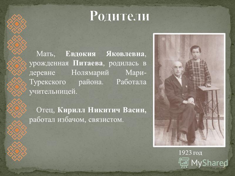 3 Мать, Евдокия Яковлевна, урожденная Питаева, родилась в деревне Нолямарий Мари- Турекского района. Работала учительницей. Отец, Кирилл Никитич Васин, работал избачом, связистом. 1923 год