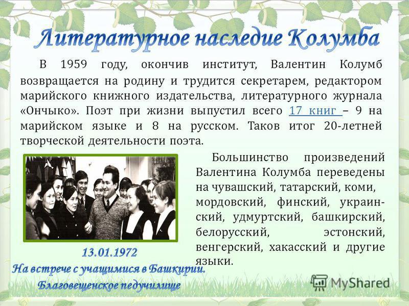 В 1959 году, окончив институт, Валентин Колумб возвращается на родину и трудится секретарем, редактором марийского книжного издательства, литературного журнала «Ончыко». Поэт при жизни выпустил всего 17 книг – 9 на марийском языке и 8 на русском. Так