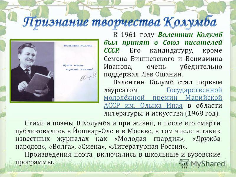 В 1961 году Валентин Колумб был принят в Союз писателей СССР. Его кандидатуру, кроме Семена Вишневского и Вениамина Иванова, очень убедительно поддержал Лев Ошанин. Валентин Колумб стал первым лауреатом Государственной молодёжной премии Марийской АСС