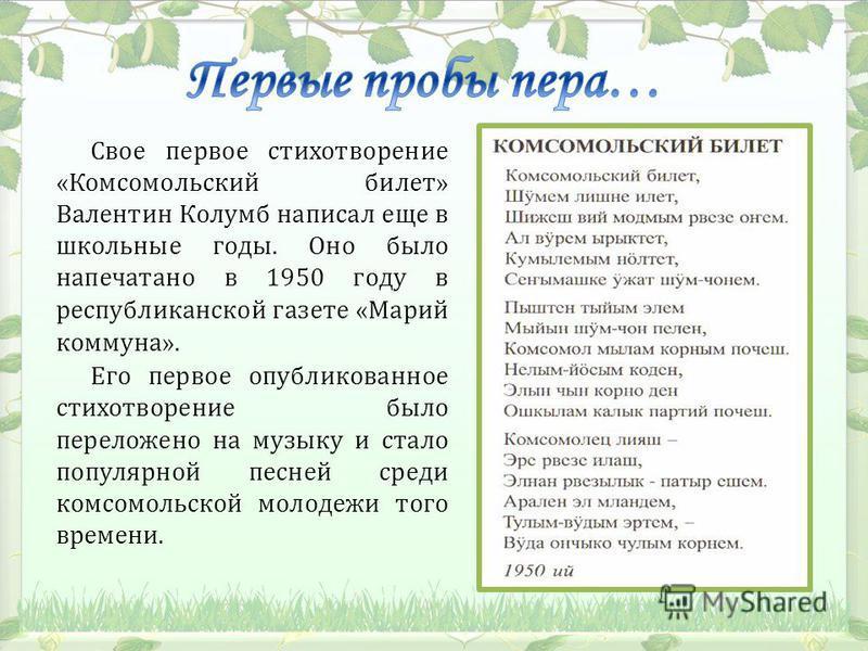 Свое первое стихотворение «Комсомольский билет» Валентин Колумб написал еще в школьные годы. Оно было напечатано в 1950 году в республиканской газете «Марий коммуна». Его первое опубликованное стихотворение было переложено на музыку и стало популярно