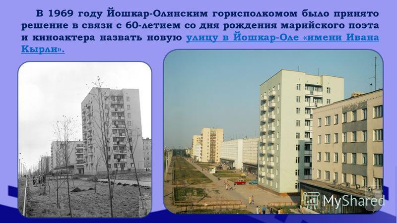 В 1969 году Йошкар-Олинским горисполкомом было принято решение в связи с 60-летием со дня рождения марийского поэта и киноактера назвать новую улицу в Йошкар-Оле «имени Ивана Кырли».улицу в Йошкар-Оле «имени Ивана Кырли».