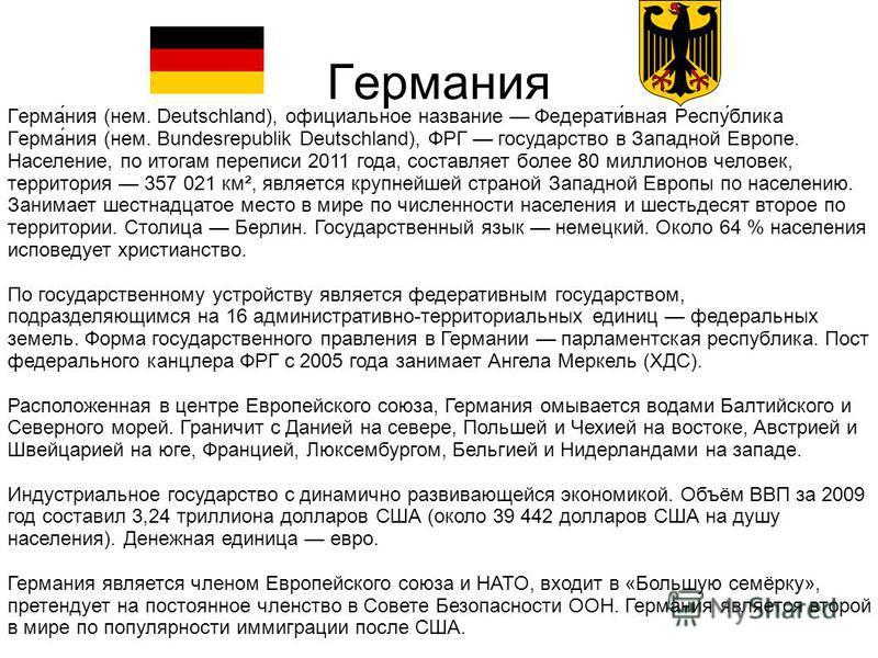 Германия Герма́ния (нем. Deutschlan d), официальное название Федерати́в ная Респу́блик а Герма́ния (нем. Bundesrep ublik Deutschlan d), ФРГ государств о в Западной Европе. Население, по итогам переписи 2011 года, составляет более 80 миллионов человек
