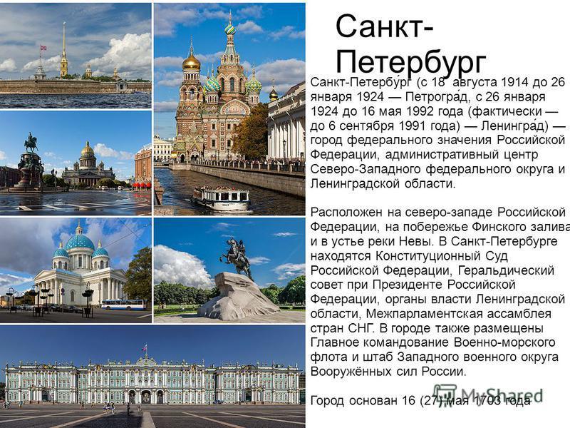 Санкт- Петербург Санкт-Петербу́рг (с 18 августа 1914 до 26 января 1924 Петрогра́д, с 26 января 1924 до 16 мая 1992 года (фактически до 6 сентября 1991 года) Ленингра́д) город федерального значения Российской Федерации, административный центр Северо-З