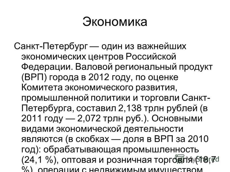 Экономика Санкт-Петербург один из важнейших экономических центров Российской Федерации. Валовой региональный продукт (ВРП) города в 2012 году, по оценке Комитета экономического развития, промышленной политики и торговли Санкт- Петербурга, составил 2,
