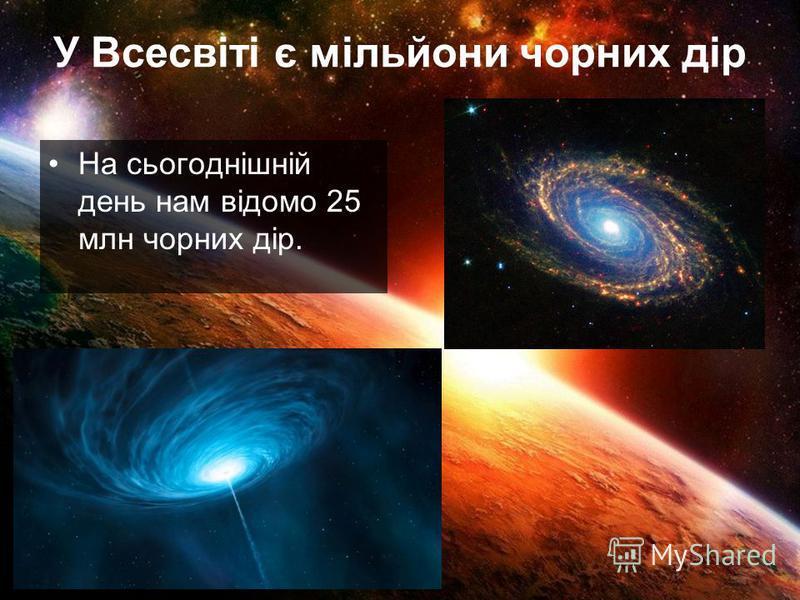 У Всесвіті є мільйони чорних дір На сьогоднішній день нам відомо 25 млн чорних дір.