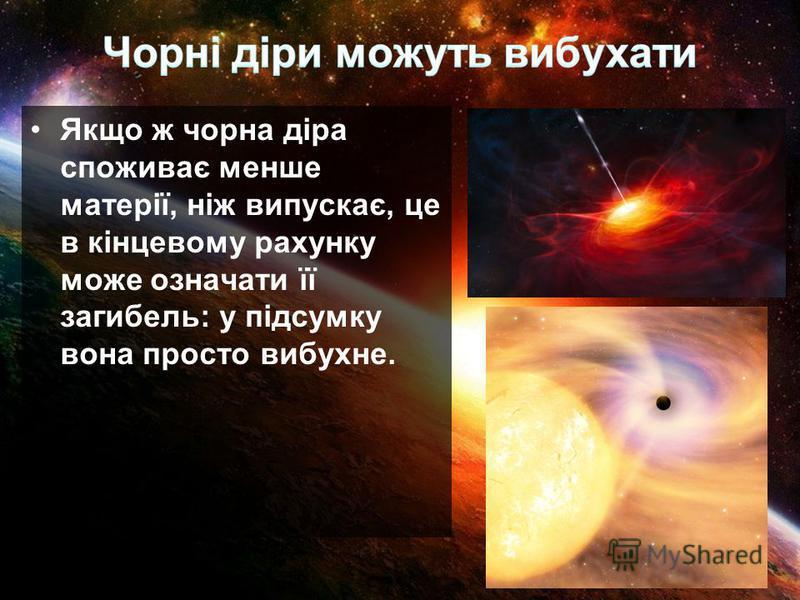 Якщо ж чорна діра споживає менше матерії, ніж випускає, це в кінцевому рахунку може означати її загибель: у підсумку вона просто вибухне.